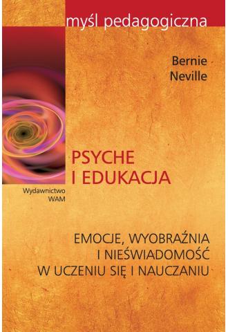 Psyche i edukacja. Emocje, wyobraźnia i nieświadomość w uczeniu się i nauczaniu.