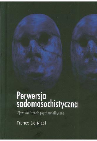 Perwersja sadomasochistyczna. Zjawisko i teorie psychoanalityczne