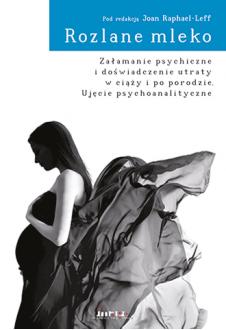 Rozlane mleko. Załamanie psychiczne i doświadczenie utraty w ciąży i po porodzie. Ujęcie psychoanalityczne