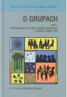 O grupach. Tom 1. Psychoanalityczna terapia grupowa – teoria i praktyka