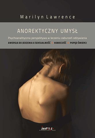 Anorektyczny umysł. Psychoanalityczna perspektywa w leczeniu zaburzeń odżywiania