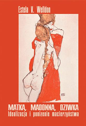 Matka, madonna, dziwka. Idealizacja i poniżenie macierzyństwa (wyd. II)